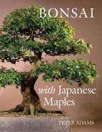Bonsai with Japanese Maples : Essential Advice, Step-By-Step Techniques and Proj... - Peter D. Adams