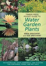 Timber Press Pocket Guide to Water Garden Plants : An Illustrated Guide - C.Greg Speichert