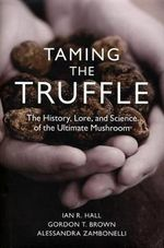 Taming the Truffle : The History, Lore, and Science of the Ultimate Mushroom - Ian R. Hall