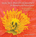 Macro Photography for Gardeners and Nature Lovers : The Essential Guide to Digital Techniques - Alan L. Detrick