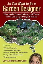 So You Want To Be A Garden Designer : How To Get Started, Grow, And Thrive In The Landscape Design Business :  How To Get Started, Grow, And Thrive In The Landscape Design Business - Love Albrecht Howard