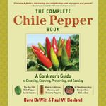 The Complete Chilli Pepper Book : A Gardener's Guide to Choosing, Growing, Preserving, and Cooking - Dave DeWitt