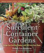 Succulent Container Gardens : Design Eye-Catching Displays with 350 Easy-Care Plants - Debra Lee Baldwin