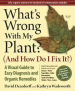 What's Wrong with My Plant (and How Do I Fix It)? : A Visual Guide to Easy Diagnosis and Organic Remedies - David C. Deardorff