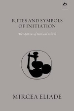 Rites and Symbols of Initiation : The Mysteries of Birth and Rebirth - Mircea Eliade