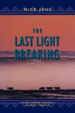 The Last Light Breaking : Living Among Alaska's Inupiat - Nick Jans