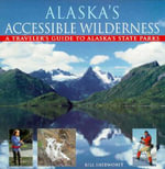 Alaska's Accessible Wilderness : A Traveler's Guide to AK State Parks - Bill Sherwonit