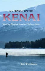 My Season on the Kenai : Fishing Alaska's Greatest Salmon River - Lew Freedman
