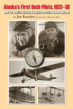 Alaska's First Bush Pilots, 1923-30 : And the Winter in Siberia for Eielson and Borland - Jim Rearden