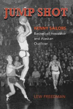 Jump Shot: Kenny Sailors : Basketball Innovator and Alaskan Outfitter - Lew Freedman