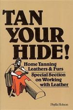 Tan Your Hide : Home Tanning Leathers and Furs - Phyllis Hobson