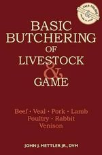 Basic Butchering of Livestock and Game :  Beef, Veal, Hogs, Lamb, Poultry, Rabbit, Venison - John J. Mettler