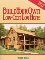 Build Your Own Low-cost Log Home : Garden Way Publishing Classic - Roger Hard