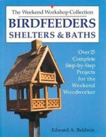 Birdfeeders, Shelters and Baths : Over 25 Complete Step-by-step Projects for the Weekend Woodworker - Edward A. Baldwin