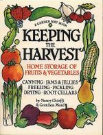 Keeping the Harvest : Preserving Your Fruits, Vegetables and Herbs, Canning, Jams and Jellies, Freezing, Pickling, Drying, Curing, Cold Storage - Nancy Thurber