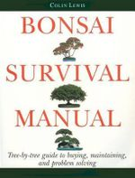 Bonsai Survival Manual : Tree-By-Tree Guide to Buying, Maintaining, and Problem Solving - Colin Lewis
