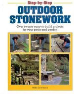Step-by-Step Outdoor Stonework : Over Twenty Easy-to-Build Projects for Your Patio and Garden - Mike Lawrence