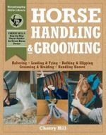 Horse Handling and Grooming : A Step-By-Step Photographic Guide to Mastering over 100 Horsekeeping Skills - Cherry Hill