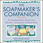 The Soap Maker's Companion : A Comprehensive Guide with Recipes, Techniques and Know-how - Susan Miller Cavitch