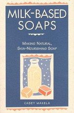 Milk-based Soaps : A Step-by-step Guide to Creating Milk-based Soaps - Casey Makela