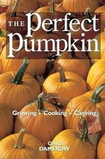 The Perfect Pumpkin : Growing, Cooking, Carving - Gail Damerow
