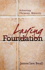 Laying the Foundation : Achieving Christian Maturity - James Lee Beall