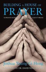 Building a House of Prayer : 18 Prayer Models for Approaching God's Throne - Josua Young-Gi Hong