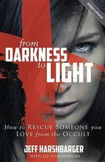 From Darkness to Light : How to Rescue Someone You Love from the Occult - Reverend Jeff Harshbarger
