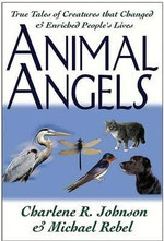 Animal Angels : True Tales of Creatures That Changed and Enriched People's Lives - Charlene R. Johnson