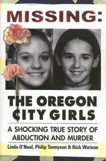 Missing: the Oregon City Girls : A Shocking True Story of Abduction and Murder - Linda O'Neal