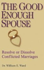 The Good Enough Spouse : Resolve or Dissolve Conflicted Marriages - William E. Ward