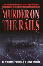 Murder on the Rails : The True Story of the Detective Who Unlocked the Shocking Secrets of the Boxcar Serial Killer - William Palmini