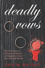Deadly Vows : The True Story of a Zealous Preacher, A Polygamous Union and a Savage Murder - Leif M. Wright