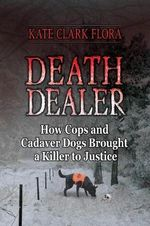 Death Dealer : How Cops and Cadaver Dogs Brought a Killer to Justice - Kate Clark Flora