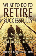 What to Do to Retire Successfully : Navigating Psychological, Financial and Lifestyle Hurdles - Martin B Goldstein