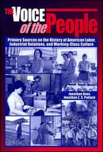 The Voice of the People : Primary Sources on the History of American Labor, Industrial Relations, and Working-Class Culture - Jonathan Rees