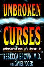 Unbroken Curses : Hidden Source of Trouble in the Christian's Life - Rebecca Brown