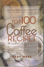 Top 100 Coffee Recipes : How to Prepare, Serve & Experience Tasty & Healthy Coffee for All Occasions - Mary Ward