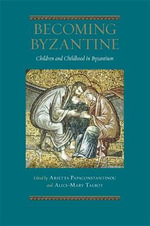 Becoming Byzantine : Children and Childhood in Byzantium - Arietta Papaconstantinou