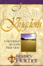 I Have Seen the Kingdom : A Revelation of God's Final Glory - Kingsley A. Fletcher