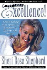 Fit for Excellence : God's Design for Spiritual, Emotional, and Physical Health - Sheri Rose Shepherd