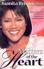 Matters of the Heart : Stop Trying to Fix the Old, Let God Give Your Something New - Juanita Bynum