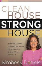 Clean House, Strong House : A Practical Guide to Understanding Spiritual Warfare, Demonic Strongholds and Deliverance - Kimberly Daniels