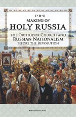 The Making of Holy Russia : The Orthodox Church and Russian Nationalism Before the Revolution - John Strickland