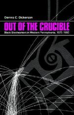 Out of the Crucible : Black Steel Workers in Western Pennsylvania, 1875-1980 - Dennis C. Dickerson