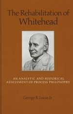 The Rehabilitation of Whitehead : An Analytic and Historical Assessment of Process Philosophy - George R. Lucas, Jr.