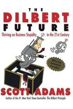 The Dilbert Future : Thriving on Stupidity in the 21st Century - Scott Adams