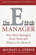 E-myth Manager : Why Most Managers Don't Work and What to Do About It - Michael E. Gerber