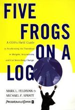 Five Frogs on a Log : A CEO's Field Guide to Accelerating the Transition in Mergers, Acquisitions, and Gut Wrenching Change - Mark L. Feldman