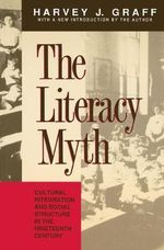 The Literacy Myth : Cultural Integration and Social Structure in the Nineteenth Century - Harvey J. Graff
